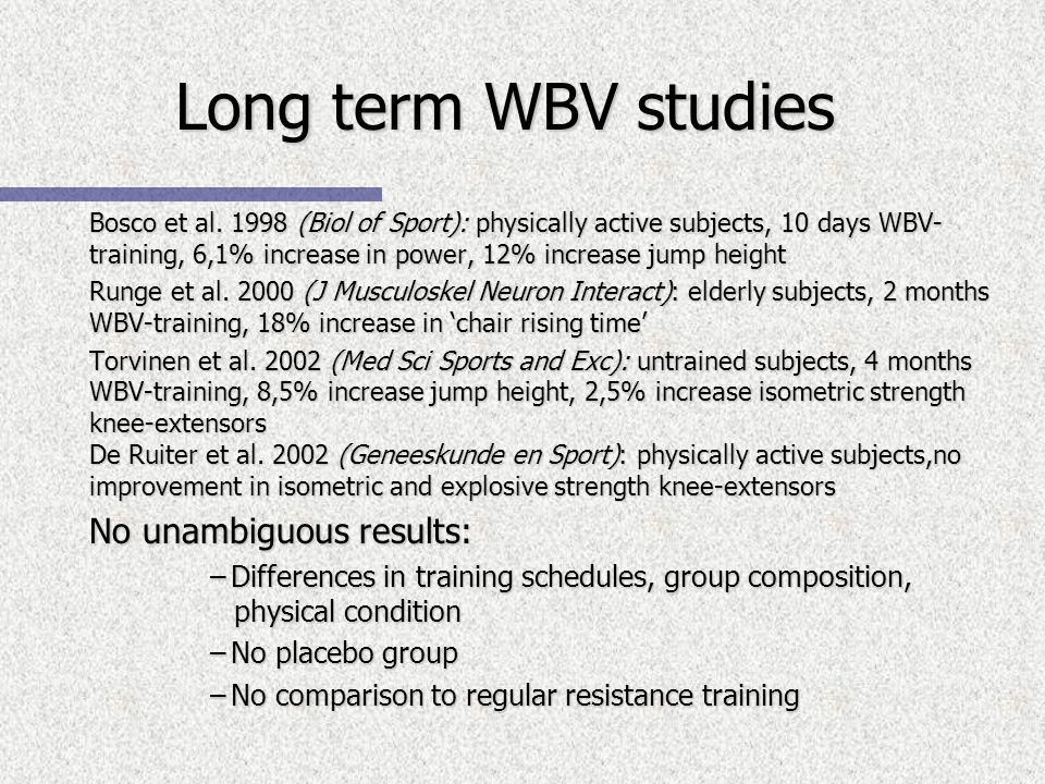 Bosco et al. 1998 (Biol of Sport): physically active subjects, 10 days WBV- training, 6,1% increase in power, 12% increase jump height Runge et al. 20