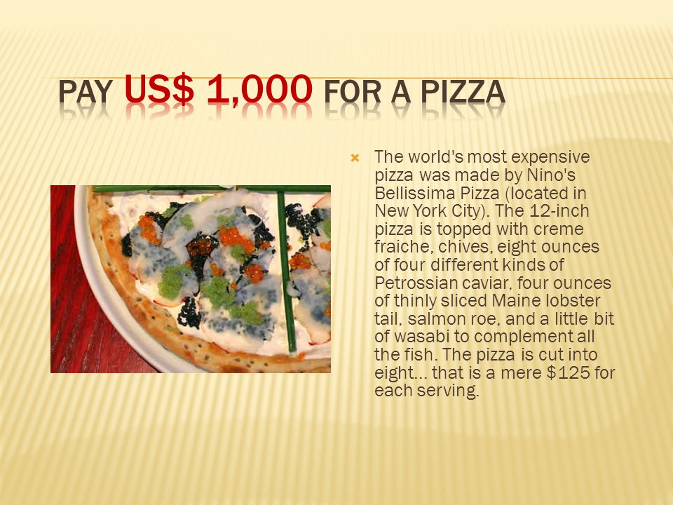  The world s most expensive pizza was made by Nino s Bellissima Pizza (located in New York City).
