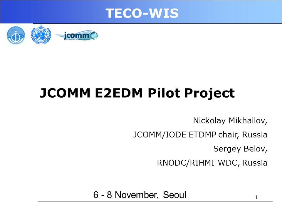 1 TECO-WIS 6 - 8 November, Seoul JCOMM E2EDM Pilot Project Nickolay Mikhailov, JCOMM/IODE ETDMP chair, Russia Sergey Belov, RNODC/RIHMI-WDC, Russia