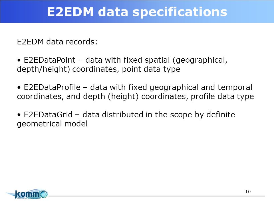 11 E2EDM data objects specifications (II) class/elementNetCDF componentNetCDF structure E2EObjectHierarchy + objectHierarchyLevel DataHeader + DataContainer Group objectHierarchyIdDataHeaderAttribute objectHierarchyListDataContainerVariable E2EDM classes for data granularity and NetCDF data constructions relationship: 1 objectSystemId, objectHierarchyId, countryId, organizationId, dateTime, Latitude, Longitude, platfType, platformId, platformName platformId 2 DEPH, TEMP, PSAL dateTime, Latitude, Longitude dateTime