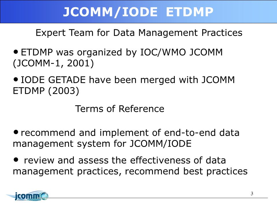 3 Expert Team for Data Management Practices recommend and implement of end-to-end data management system for JCOMM/IODE review and assess the effectiveness of data management practices, recommend best practices ETDMP was organized by IOC/WMO JCOMM (JCOMM-1, 2001) IODE GETADE have been merged with JCOMM ETDMP (2003) Terms of Reference JCOMM/IODE ETDMP