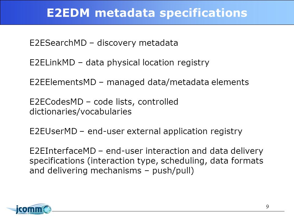 9 E2EDM metadata specifications E2ESearchMD – discovery metadata E2ELinkMD – data physical location registry E2EElementsMD – managed data/metadata elements E2ECodesMD – code lists, controlled dictionaries/vocabularies E2EUserMD – end-user external application registry E2EInterfaceMD – end-user interaction and data delivery specifications (interaction type, scheduling, data formats and delivering mechanisms – push/pull)