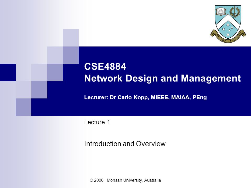 © 2006, Monash University, Australia CSE4884 Network Design and Management Lecturer: Dr Carlo Kopp, MIEEE, MAIAA, PEng Lecture 1 Introduction and Over