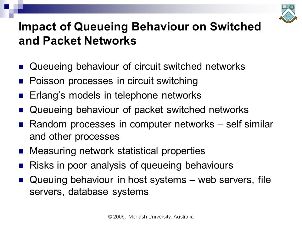 © 2006, Monash University, Australia Impact of Queueing Behaviour on Switched and Packet Networks Queueing behaviour of circuit switched networks Poisson processes in circuit switching Erlang's models in telephone networks Queueing behaviour of packet switched networks Random processes in computer networks – self similar and other processes Measuring network statistical properties Risks in poor analysis of queueing behaviours Queuing behaviour in host systems – web servers, file servers, database systems