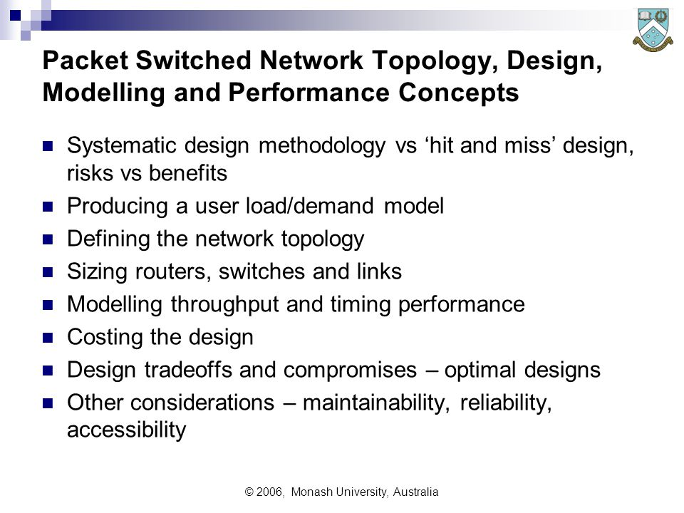 © 2006, Monash University, Australia Packet Switched Network Topology, Design, Modelling and Performance Concepts Systematic design methodology vs 'hit and miss' design, risks vs benefits Producing a user load/demand model Defining the network topology Sizing routers, switches and links Modelling throughput and timing performance Costing the design Design tradeoffs and compromises – optimal designs Other considerations – maintainability, reliability, accessibility
