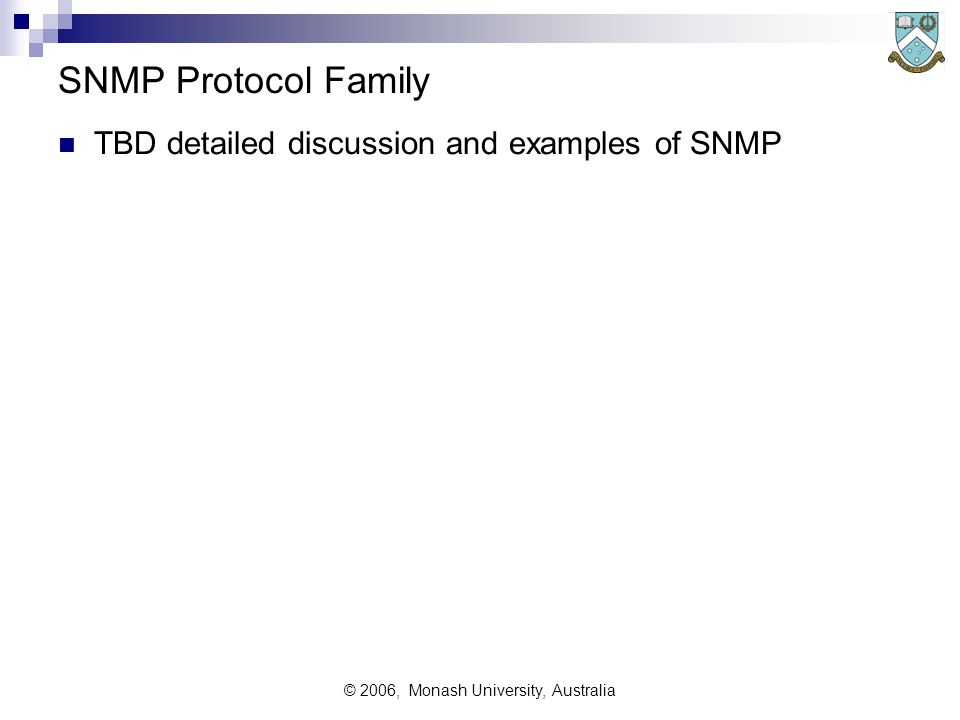 © 2006, Monash University, Australia SNMP Protocol Family TBD detailed discussion and examples of SNMP