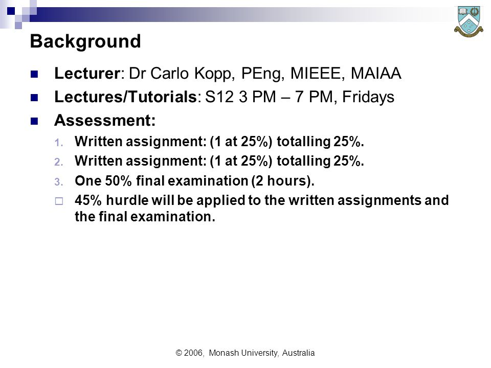 © 2006, Monash University, Australia Background Lecturer: Dr Carlo Kopp, PEng, MIEEE, MAIAA Lectures/Tutorials: S12 3 PM – 7 PM, Fridays Assessment: 1.