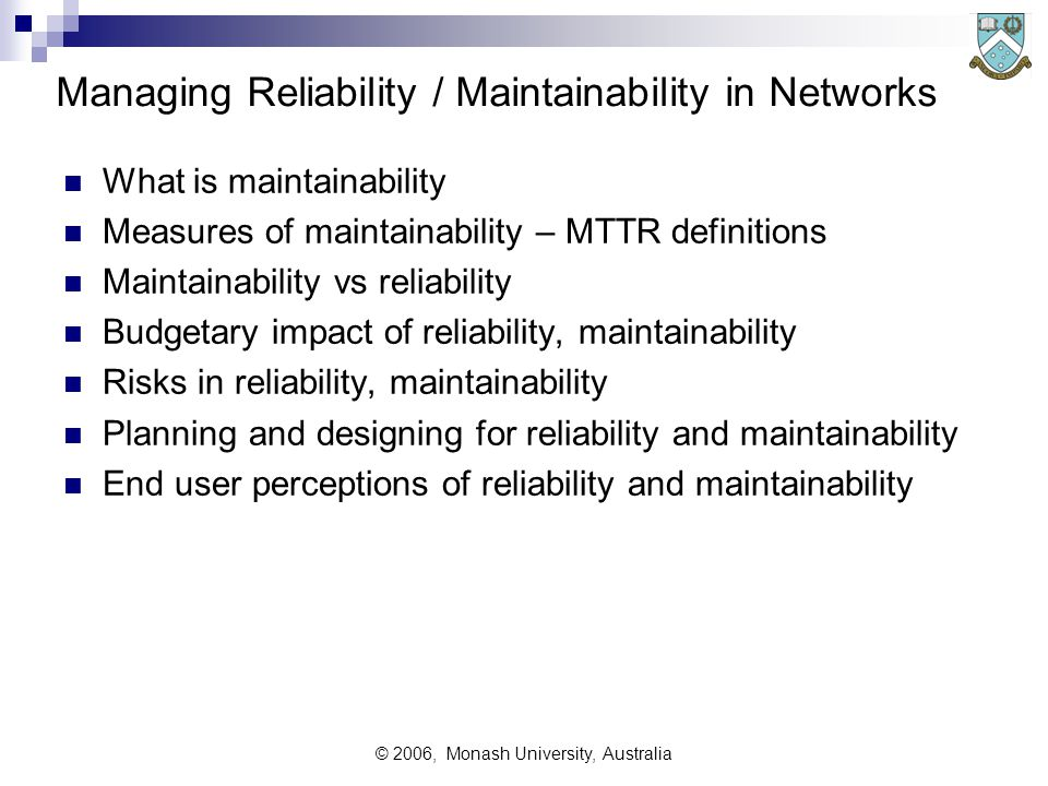 © 2006, Monash University, Australia Managing Reliability / Maintainability in Networks What is maintainability Measures of maintainability – MTTR definitions Maintainability vs reliability Budgetary impact of reliability, maintainability Risks in reliability, maintainability Planning and designing for reliability and maintainability End user perceptions of reliability and maintainability