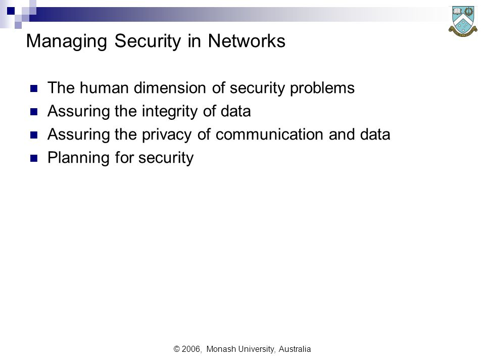 © 2006, Monash University, Australia Managing Security in Networks The human dimension of security problems Assuring the integrity of data Assuring the privacy of communication and data Planning for security