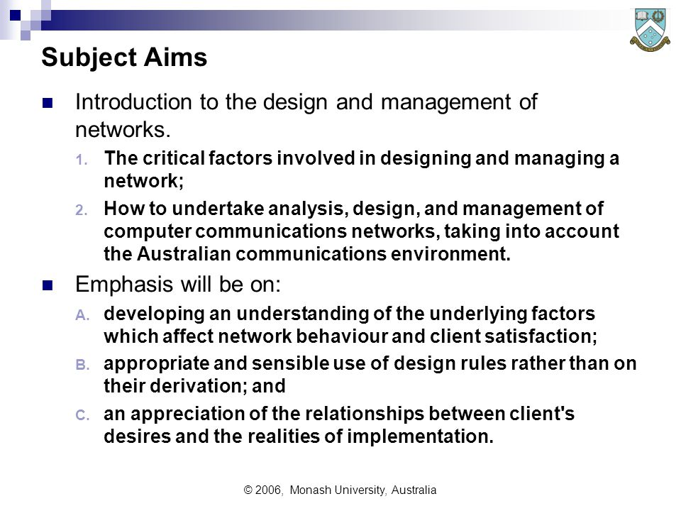 © 2006, Monash University, Australia Subject Aims Introduction to the design and management of networks. 1. The critical factors involved in designing