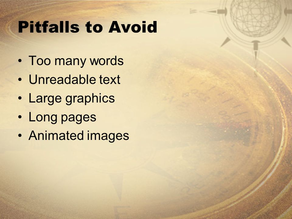 Pitfalls to Avoid Too many words Unreadable text Large graphics Long pages Animated images