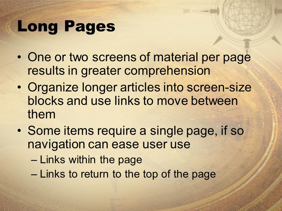 Long Pages One or two screens of material per page results in greater comprehension Organize longer articles into screen-size blocks and use links to move between them Some items require a single page, if so navigation can ease user use –Links within the page –Links to return to the top of the page