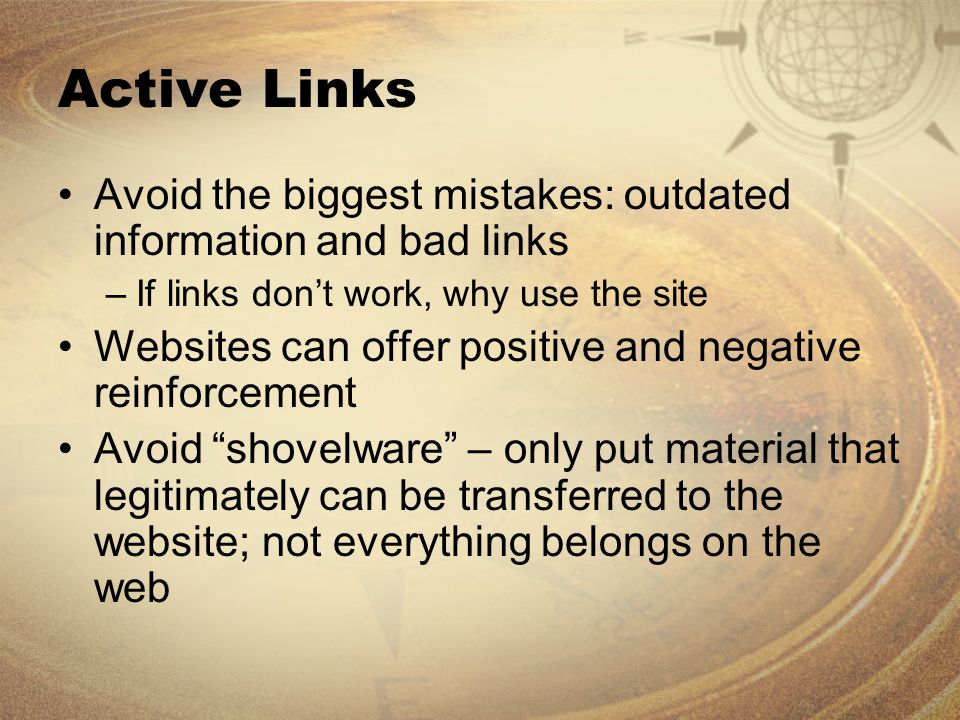 Active Links Avoid the biggest mistakes: outdated information and bad links –If links don't work, why use the site Websites can offer positive and negative reinforcement Avoid shovelware – only put material that legitimately can be transferred to the website; not everything belongs on the web