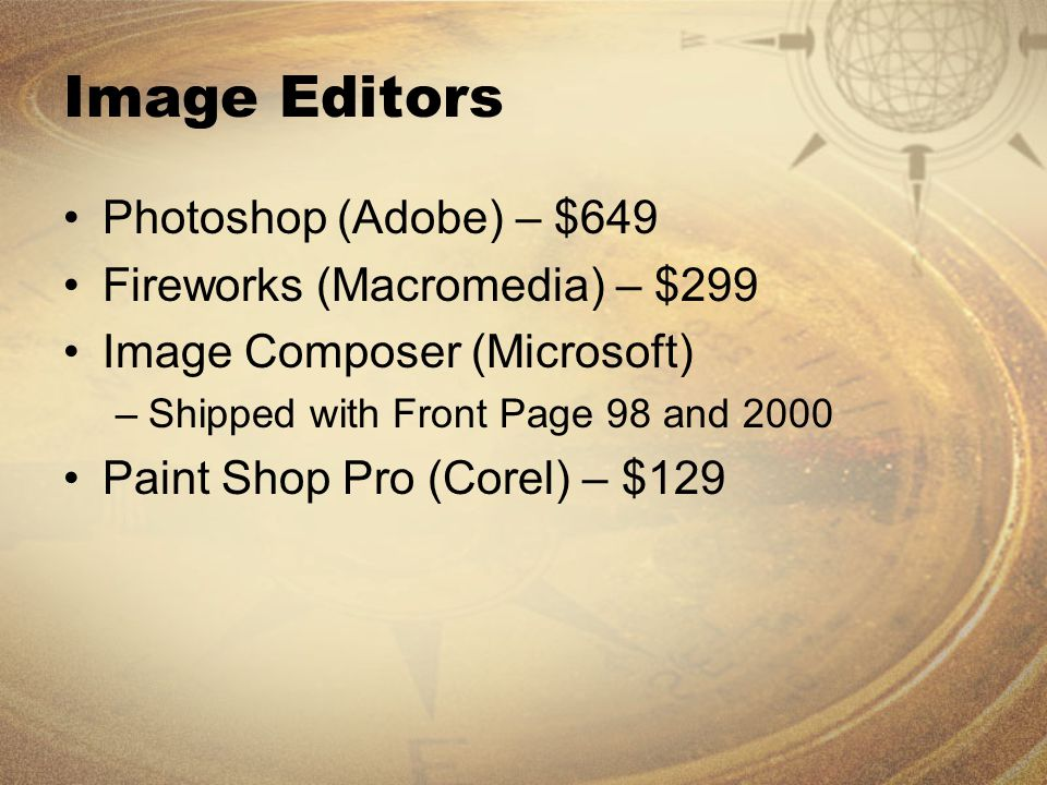 Image Editors Photoshop (Adobe) – $649 Fireworks (Macromedia) – $299 Image Composer (Microsoft) –Shipped with Front Page 98 and 2000 Paint Shop Pro (Corel) – $129