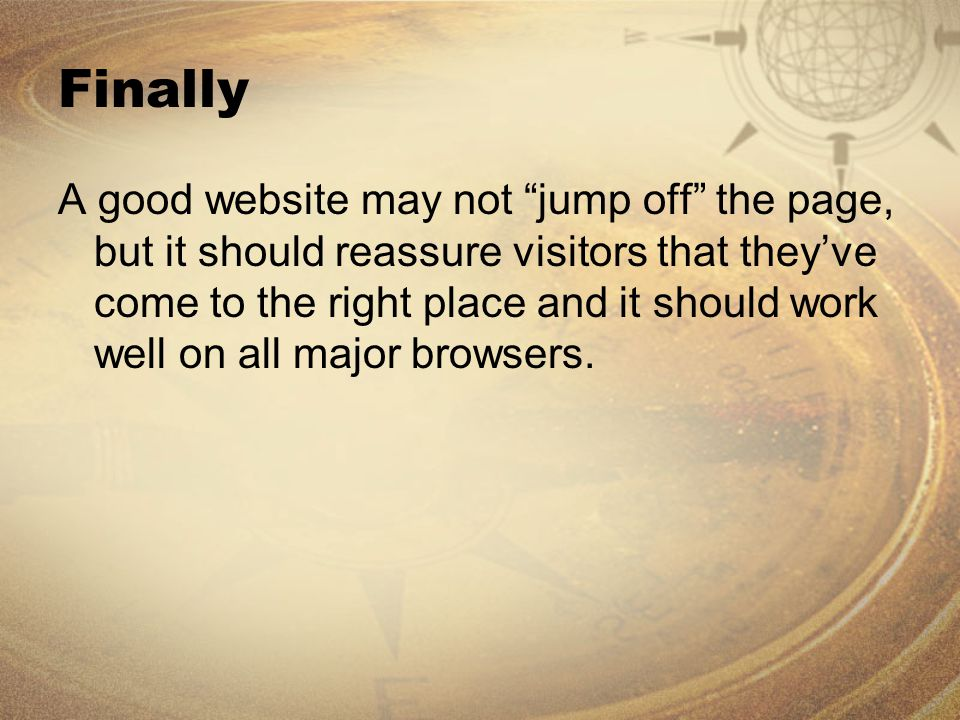 Finally A good website may not jump off the page, but it should reassure visitors that they've come to the right place and it should work well on all major browsers.