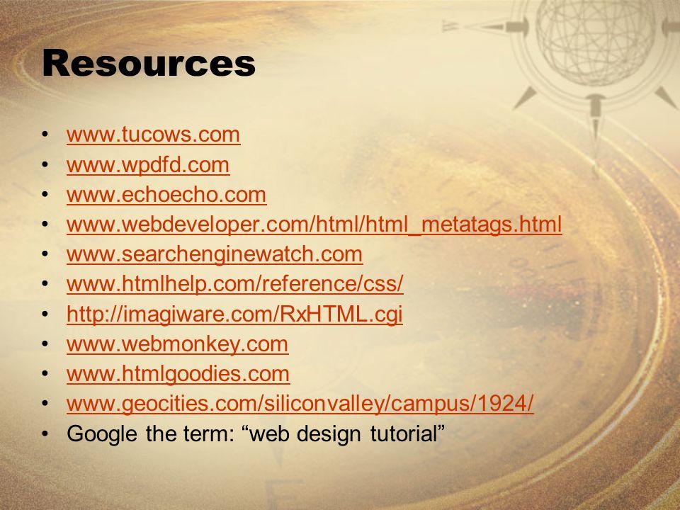 Resources www.tucows.com www.wpdfd.com www.echoecho.com www.webdeveloper.com/html/html_metatags.html www.searchenginewatch.com www.htmlhelp.com/reference/css/ http://imagiware.com/RxHTML.cgi www.webmonkey.com www.htmlgoodies.com www.geocities.com/siliconvalley/campus/1924/ Google the term: web design tutorial