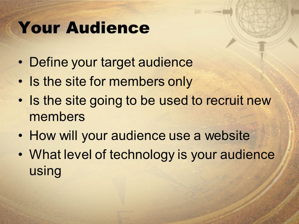 Your Audience Define your target audience Is the site for members only Is the site going to be used to recruit new members How will your audience use a website What level of technology is your audience using