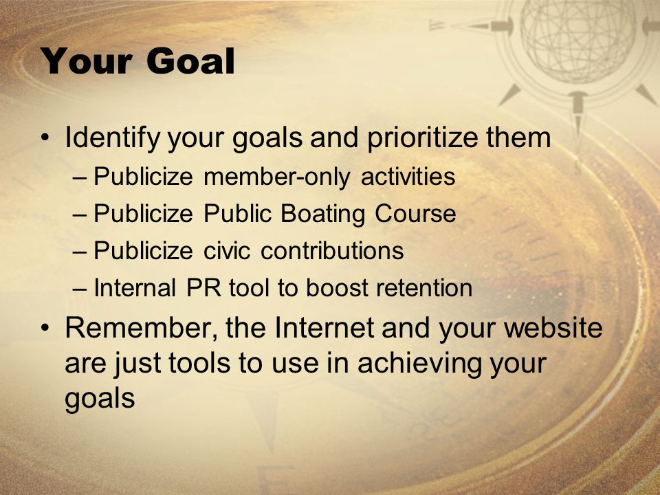 Your Goal Identify your goals and prioritize them –Publicize member-only activities –Publicize Public Boating Course –Publicize civic contributions –Internal PR tool to boost retention Remember, the Internet and your website are just tools to use in achieving your goals