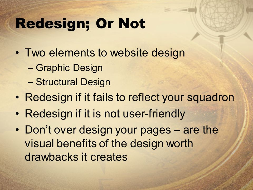Redesign; Or Not Two elements to website design –Graphic Design –Structural Design Redesign if it fails to reflect your squadron Redesign if it is not user-friendly Don't over design your pages – are the visual benefits of the design worth drawbacks it creates