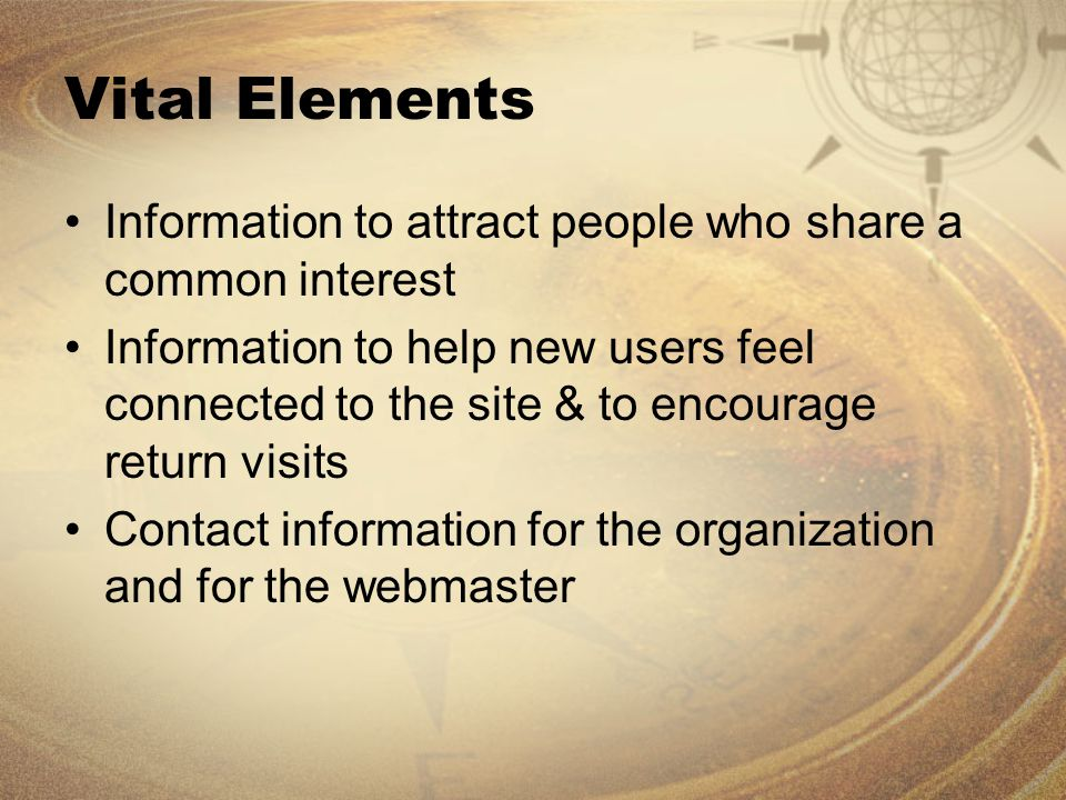 Vital Elements Information to attract people who share a common interest Information to help new users feel connected to the site & to encourage return visits Contact information for the organization and for the webmaster