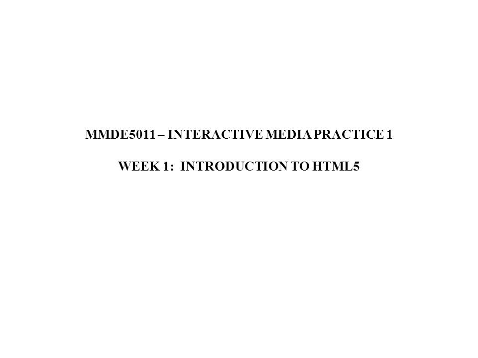 MMDE5011 – INTERACTIVE MEDIA PRACTICE 1 WEEK 1: INTRODUCTION TO HTML5