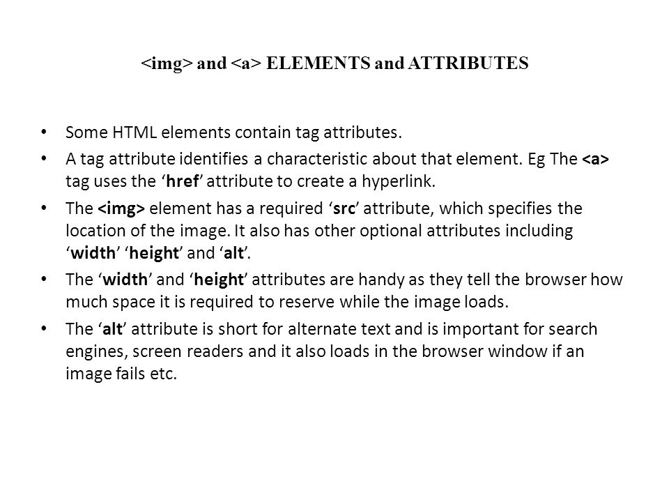 and ELEMENTS and ATTRIBUTES Some HTML elements contain tag attributes. A tag attribute identifies a characteristic about that element. Eg The tag uses