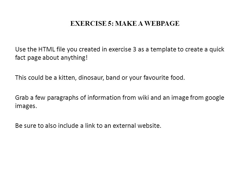 EXERCISE 5: MAKE A WEBPAGE Use the HTML file you created in exercise 3 as a template to create a quick fact page about anything! This could be a kitte