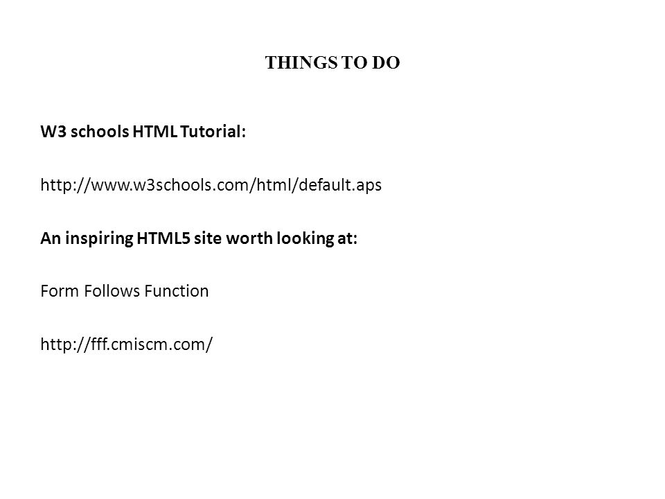 THINGS TO DO W3 schools HTML Tutorial: http://www.w3schools.com/html/default.aps An inspiring HTML5 site worth looking at: Form Follows Function http: