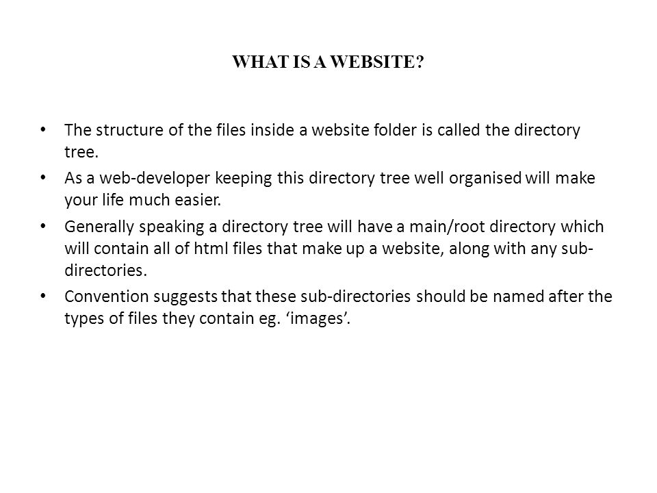 WHAT IS A WEBSITE? The structure of the files inside a website folder is called the directory tree. As a web-developer keeping this directory tree wel