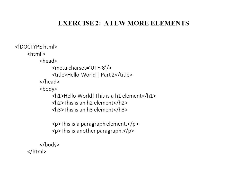EXERCISE 2: A FEW MORE ELEMENTS Hello World | Part 2 Hello World! This is a h1 element This is an h2 element This is an h3 element This is a paragraph