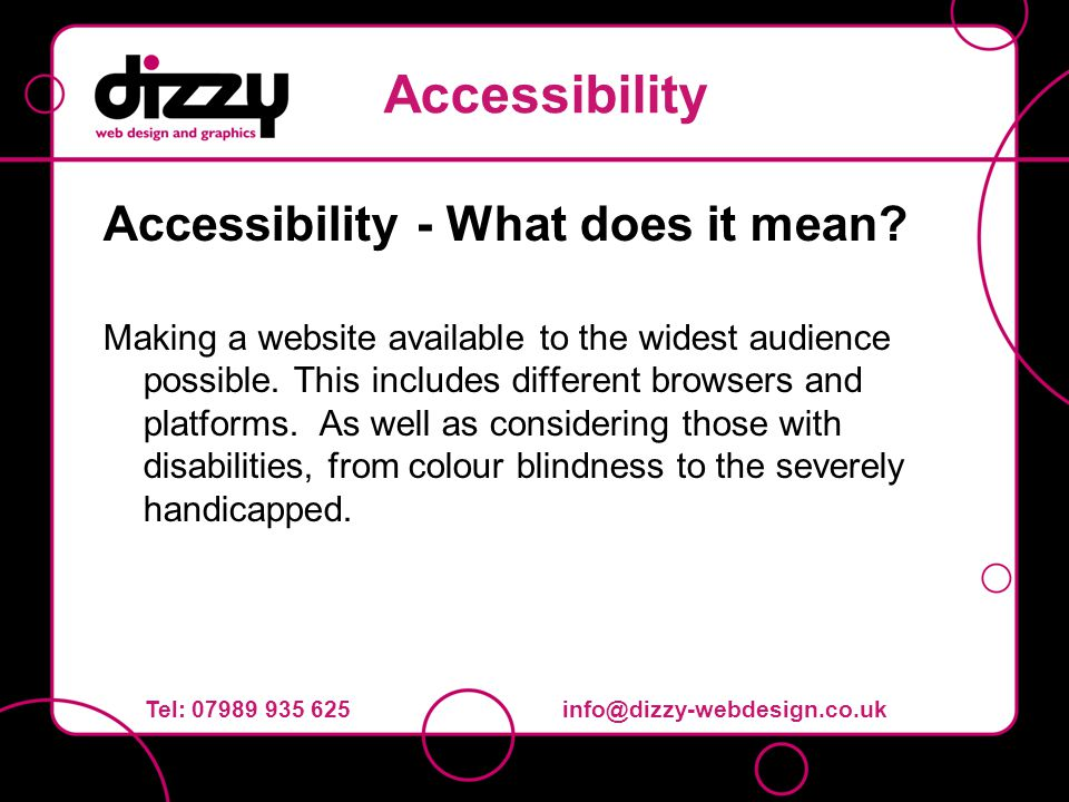 Accessibility - What does it mean? Making a website available to the widest audience possible. This includes different browsers and platforms. As well