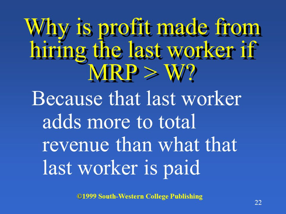 21 As long as MRP is greater than the wage rate, another worker will be hired because it is profitable to do so © ©1999 South-Western College Publishi