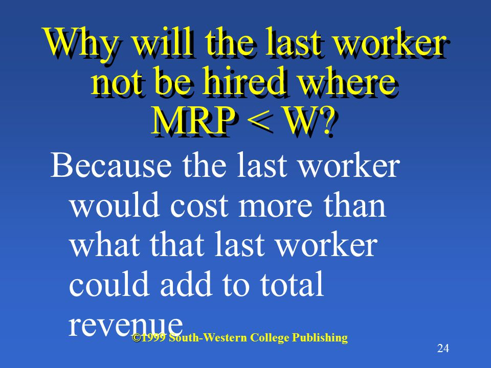 23 At what point will the last worker not be hired? That last worker will not be hired where MRP < W © ©1999 South-Western College Publishing