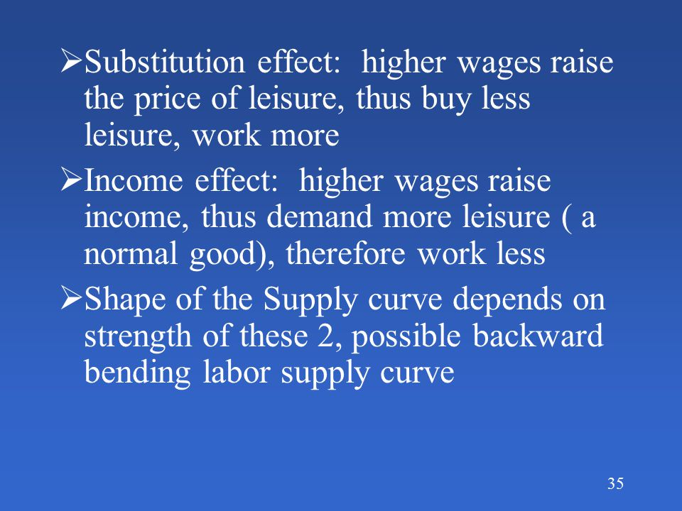 34 Labor-Leisure trade off  Think of leisure as a product, we buy it by giving up labor, thus the price of leisure = wage given up  Thus higher wages raise the price of leisure, 2 possible effects to this