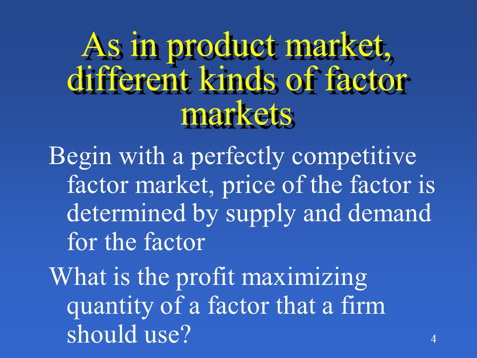 3 Turn from the product market to the factor (input or resource) market Roles of supply and demand are reversed: firms demand the factors, people supply them, as in the labor market Factor demand is a derived demand, that is, derived from the demand for the product being produced.