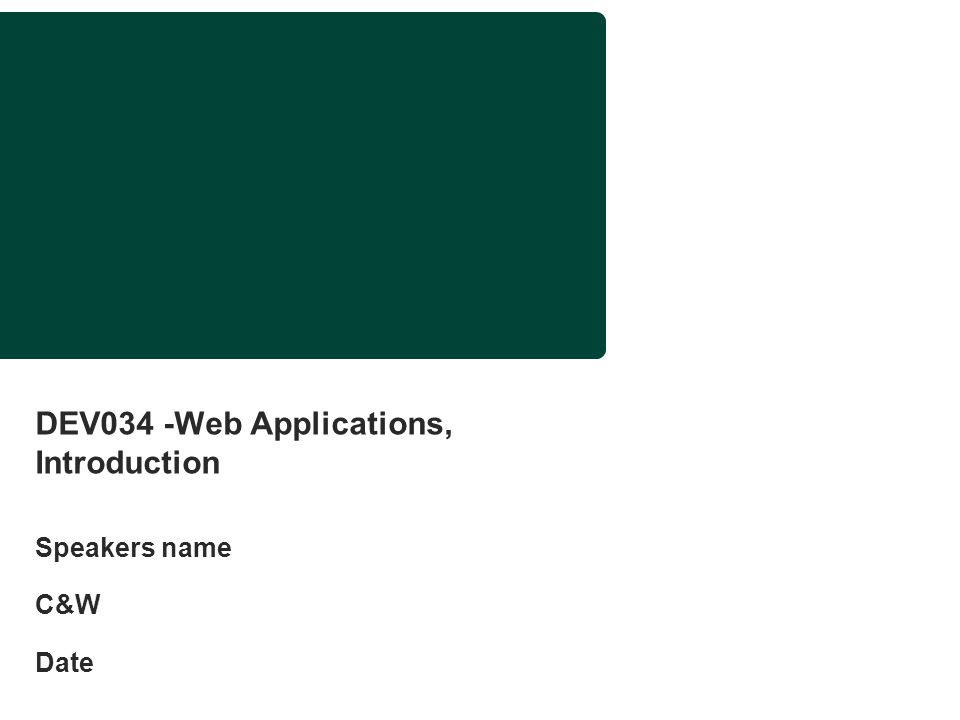 DEV034 -Web Applications, Introduction Speakers name C&W Date