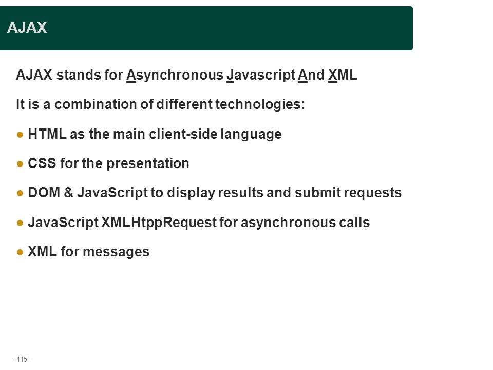 - 115 - AJAX AJAX stands for Asynchronous Javascript And XML It is a combination of different technologies: HTML as the main client-side language CSS