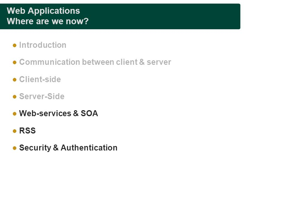 Web Applications Where are we now? Introduction Communication between client & server Client-side Server-Side Web-services & SOA RSS Security & Authen