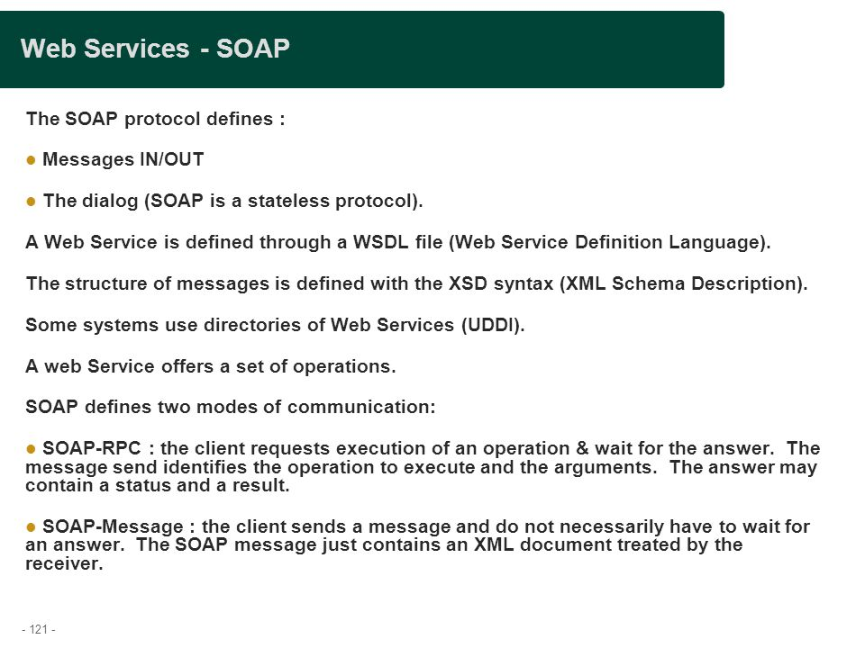 - 121 - Web Services - SOAP The SOAP protocol defines : Messages IN/OUT The dialog (SOAP is a stateless protocol). A Web Service is defined through a