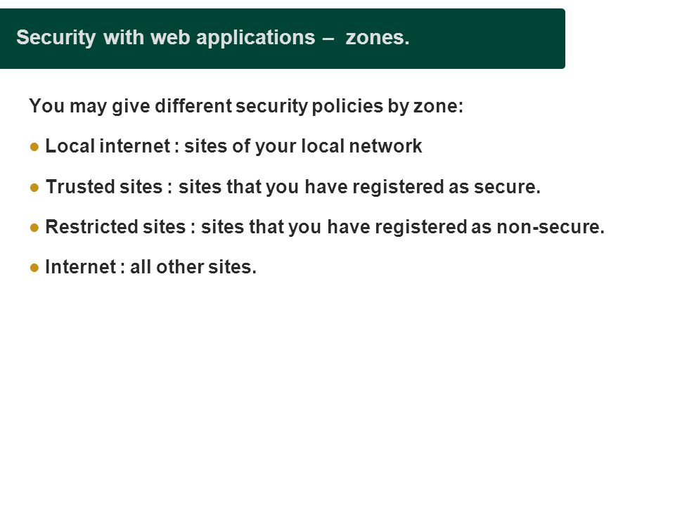 Security with web applications – zones. You may give different security policies by zone: Local internet : sites of your local network Trusted sites :