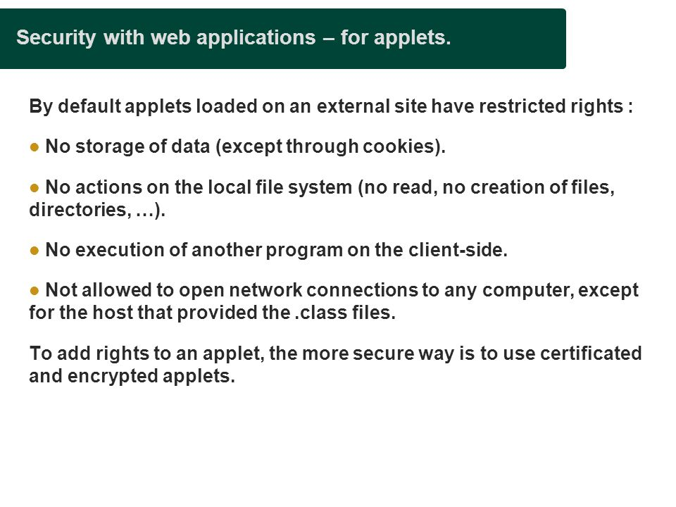 Security with web applications – for applets. By default applets loaded on an external site have restricted rights : No storage of data (except throug