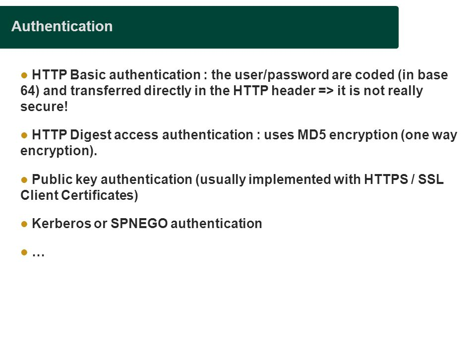 Authentication HTTP Basic authentication : the user/password are coded (in base 64) and transferred directly in the HTTP header => it is not really se