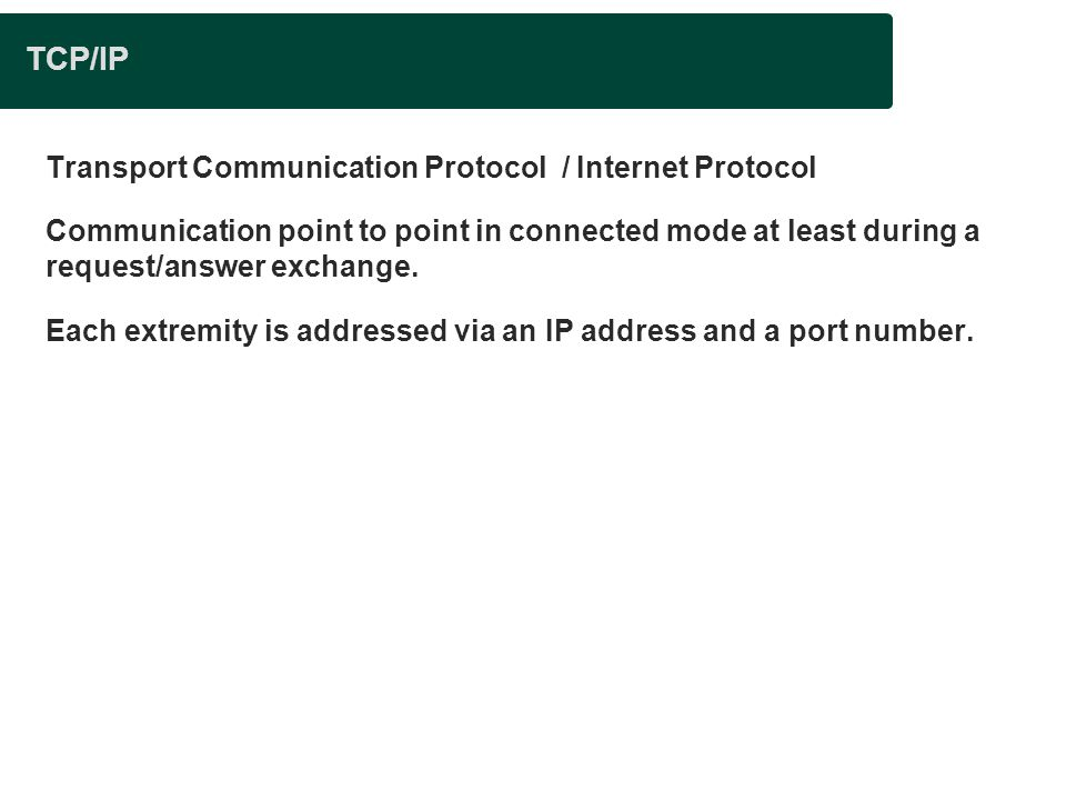 TCP/IP Transport Communication Protocol / Internet Protocol Communication point to point in connected mode at least during a request/answer exchange.