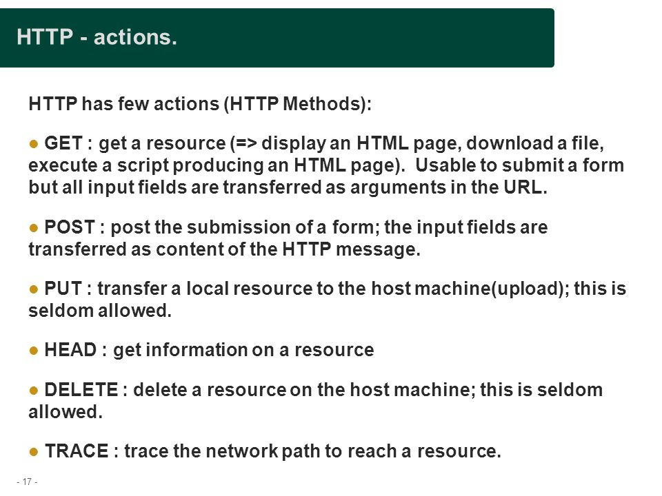 - 17 - HTTP - actions. HTTP has few actions (HTTP Methods): GET : get a resource (=> display an HTML page, download a file, execute a script producing
