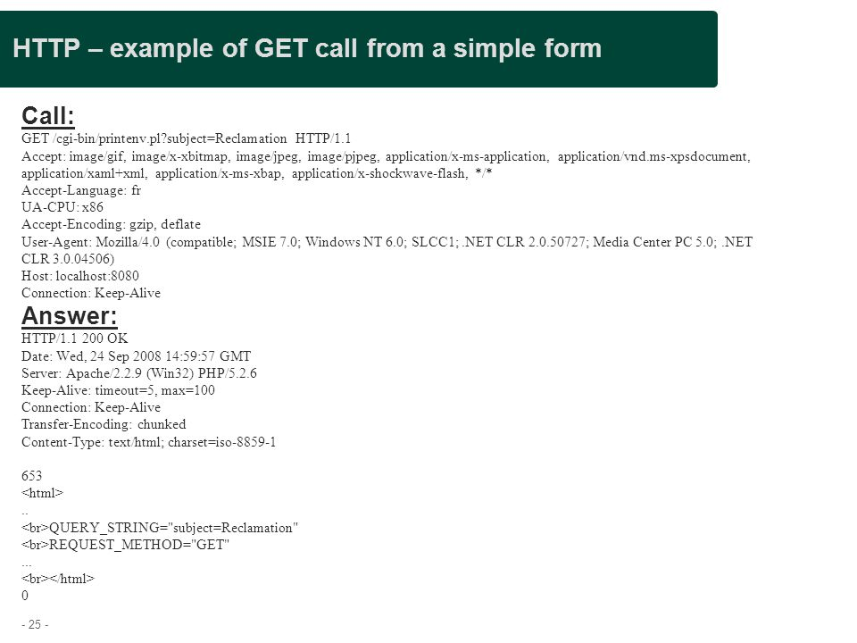 - 25 - HTTP – example of GET call from a simple form Call: GET /cgi-bin/printenv.pl?subject=Reclamation HTTP/1.1 Accept: image/gif, image/x-xbitmap, i