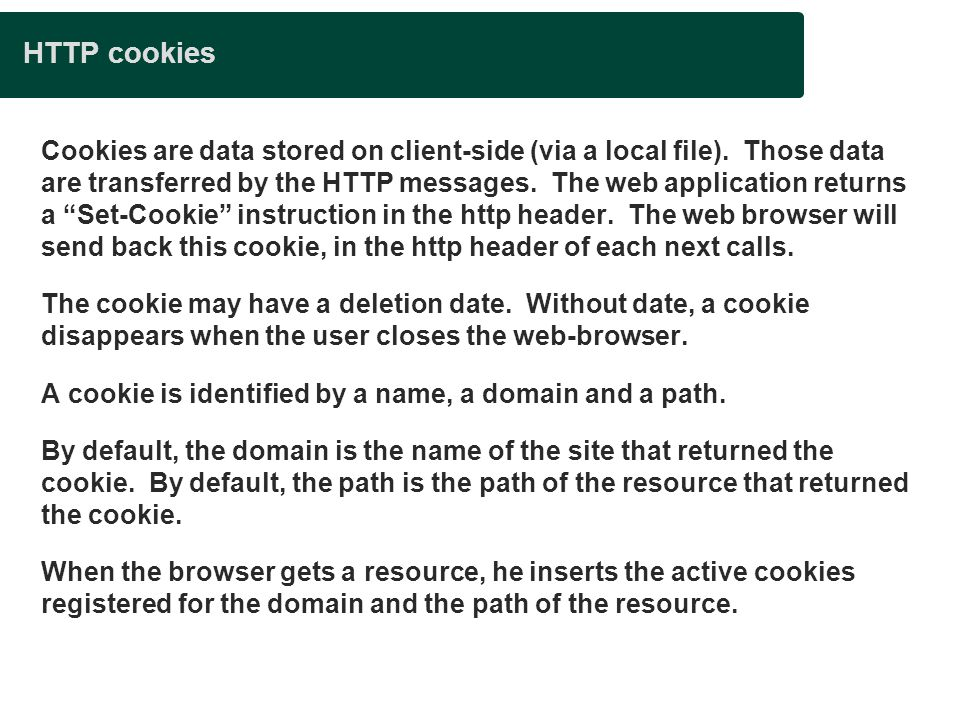 HTTP cookies Cookies are data stored on client-side (via a local file). Those data are transferred by the HTTP messages. The web application returns a