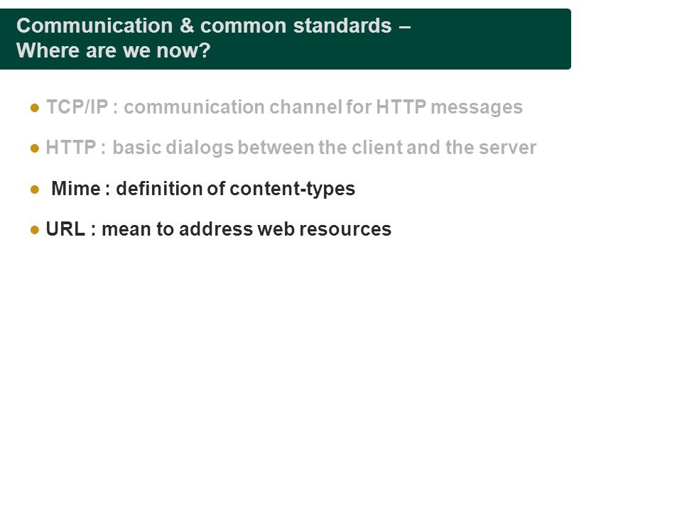 Communication & common standards – Where are we now? TCP/IP : communication channel for HTTP messages HTTP : basic dialogs between the client and the