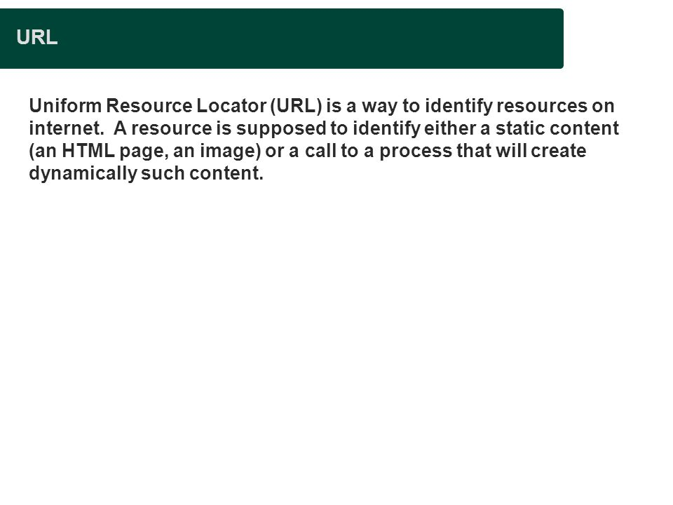 URL Uniform Resource Locator (URL) is a way to identify resources on internet. A resource is supposed to identify either a static content (an HTML pag