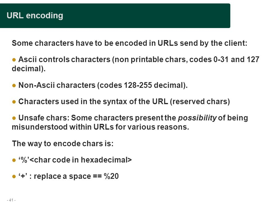 - 41 - URL encoding Some characters have to be encoded in URLs send by the client: Ascii controls characters (non printable chars, codes 0-31 and 127