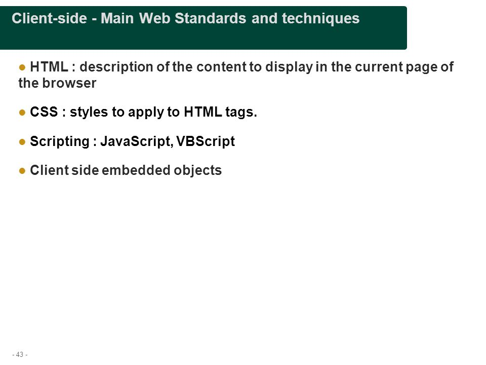 - 43 - Client-side - Main Web Standards and techniques HTML : description of the content to display in the current page of the browser CSS : styles to